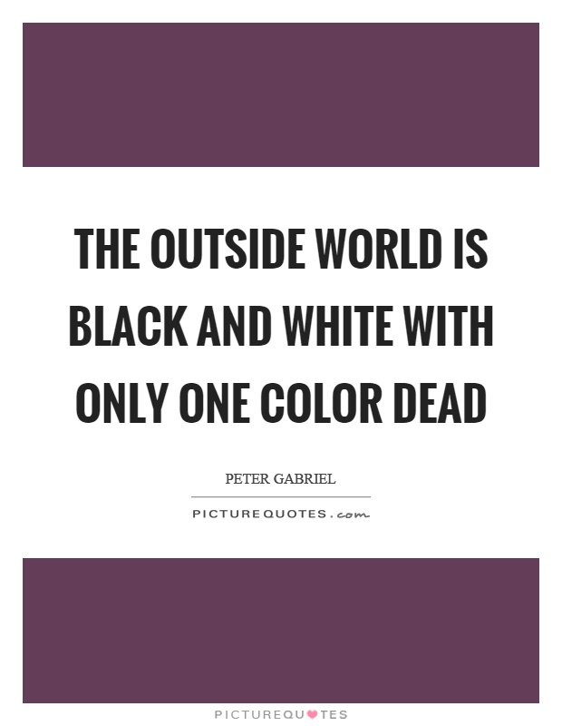 The outside world is black and white with only one color dead Picture Quote #1