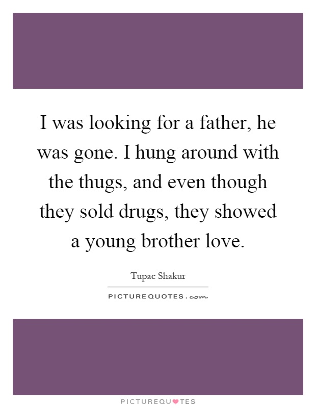 I was looking for a father, he was gone. I hung around with the thugs, and even though they sold drugs, they showed a young brother love Picture Quote #1