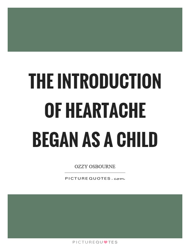 The introduction of heartache began as a child Picture Quote #1