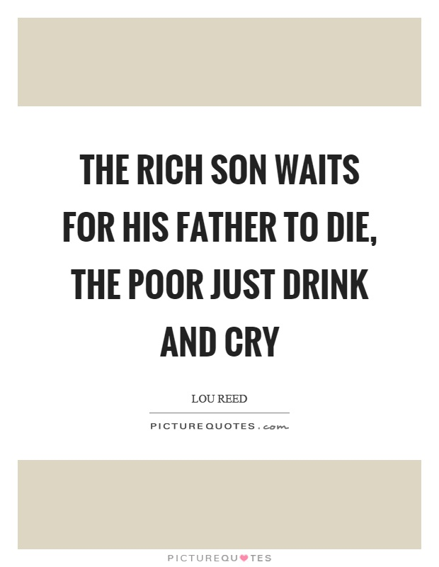The rich son waits for his father to die, the poor just drink and cry Picture Quote #1