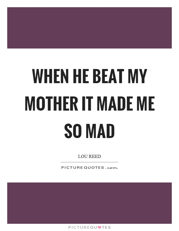 When he beat my mother it made me so mad Picture Quote #1