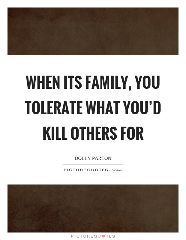 When its family, you tolerate what you'd kill others for Picture Quote #1