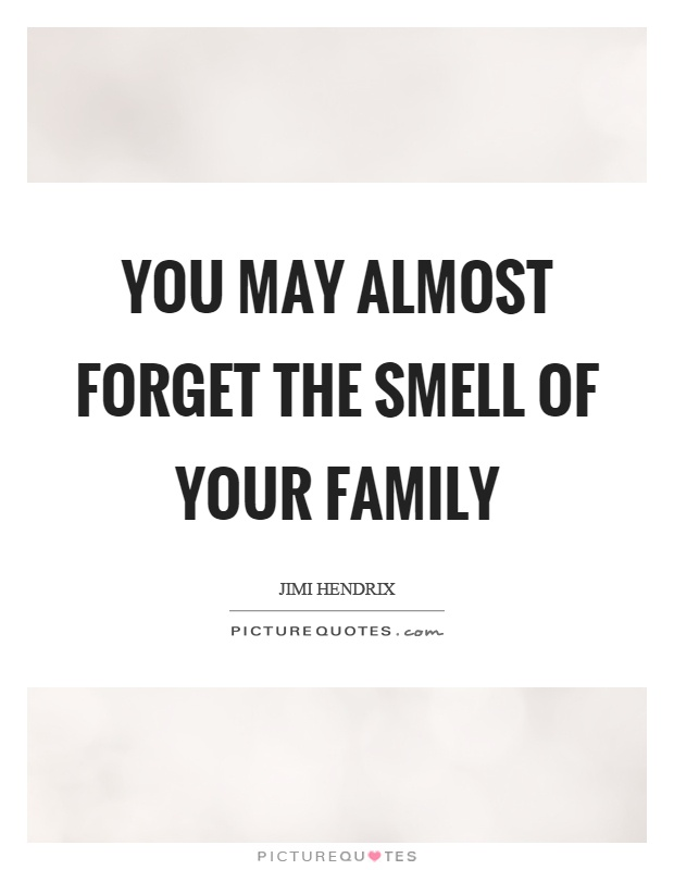 You may almost forget the smell of your family Picture Quote #1