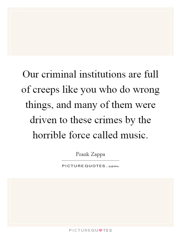 Our criminal institutions are full of creeps like you who do wrong things, and many of them were driven to these crimes by the horrible force called music Picture Quote #1