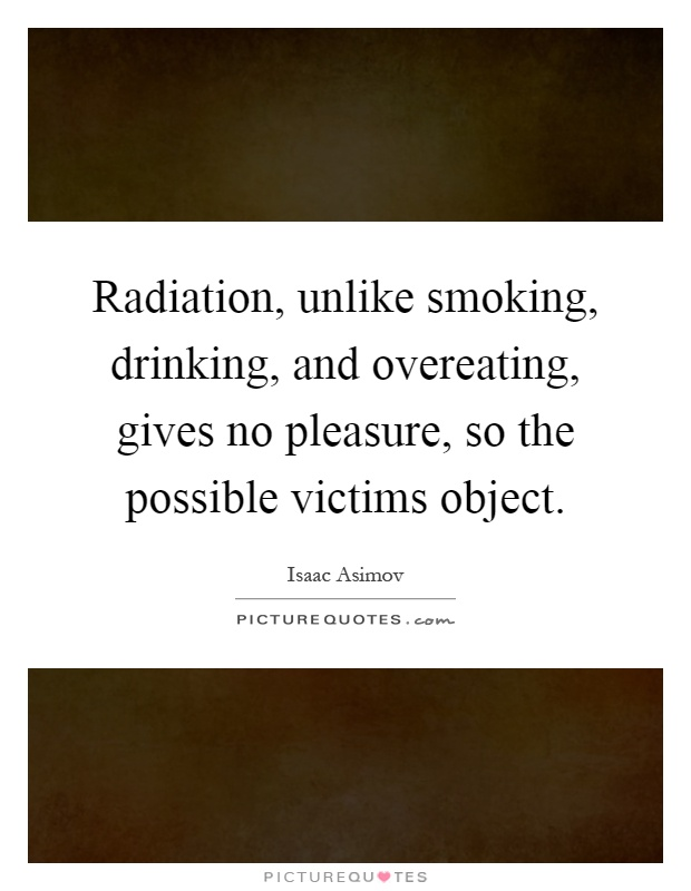 Radiation, unlike smoking, drinking, and overeating, gives no pleasure, so the possible victims object Picture Quote #1