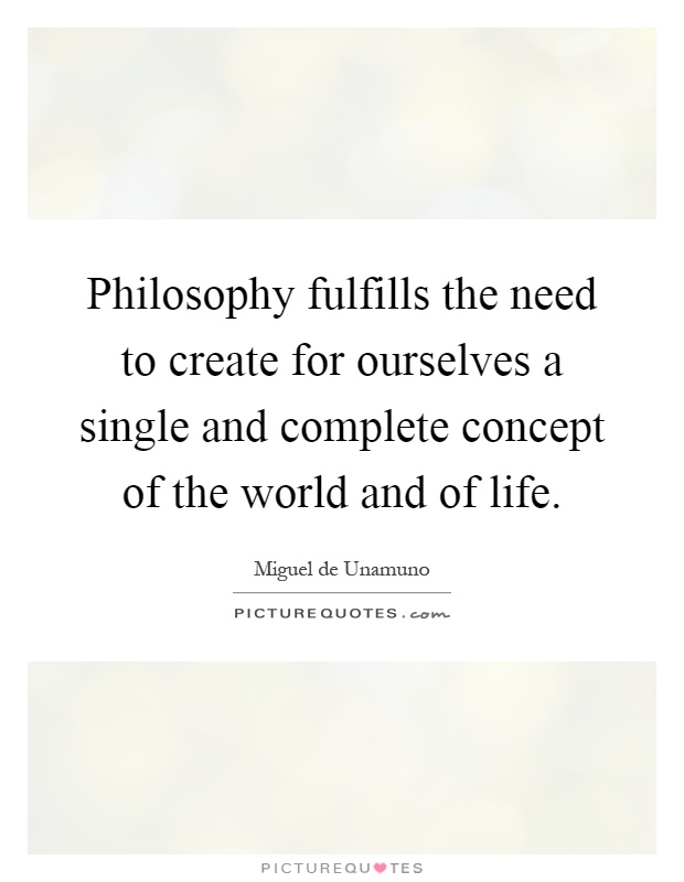 Philosophy fulfills the need to create for ourselves a single and complete concept of the world and of life Picture Quote #1