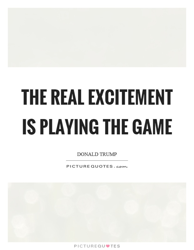 The real excitement is playing the game Picture Quote #1