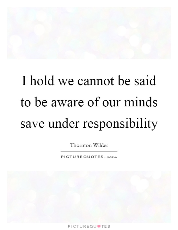 I hold we cannot be said to be aware of our minds save under responsibility Picture Quote #1