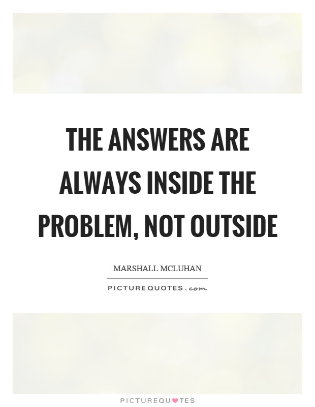 The answers are always inside the problem, not outside Picture Quote #1