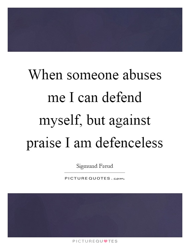 When someone abuses me I can defend myself, but against praise I am defenceless Picture Quote #1