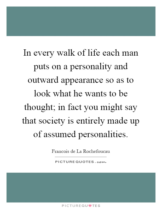 In every walk of life each man puts on a personality and outward appearance so as to look what he wants to be thought; in fact you might say that society is entirely made up of assumed personalities Picture Quote #1