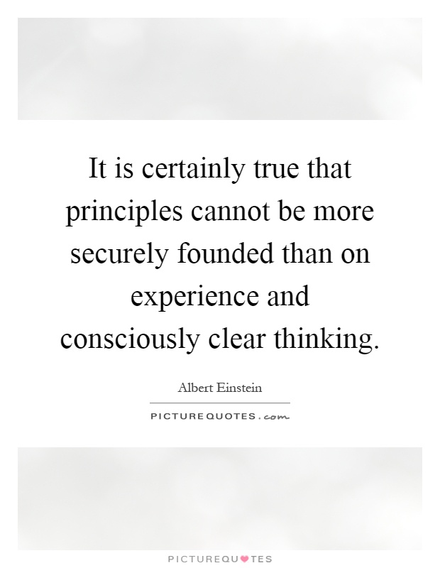 It is certainly true that principles cannot be more securely founded than on experience and consciously clear thinking Picture Quote #1