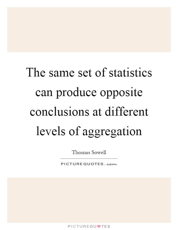 The same set of statistics can produce opposite conclusions at different levels of aggregation Picture Quote #1
