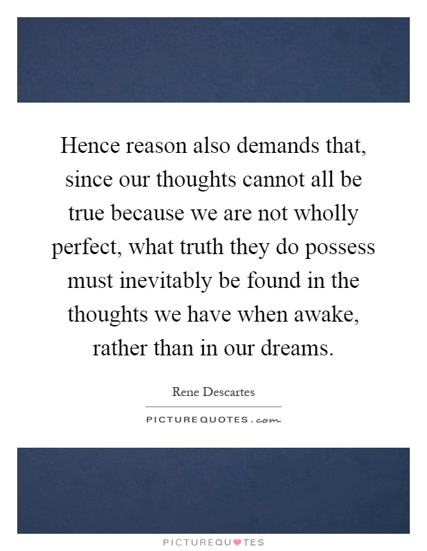Hence reason also demands that, since our thoughts cannot all be true because we are not wholly perfect, what truth they do possess must inevitably be found in the thoughts we have when awake, rather than in our dreams Picture Quote #1