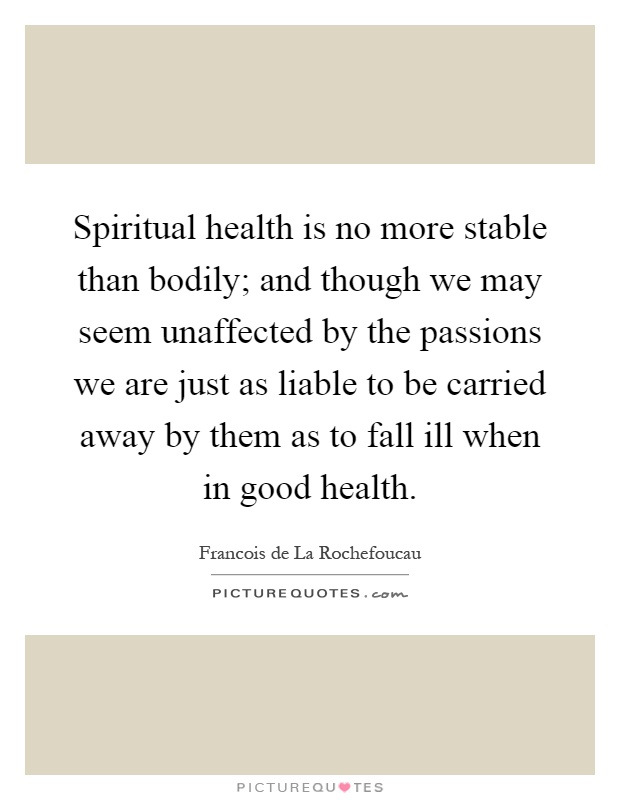 Spiritual health is no more stable than bodily; and though we may seem unaffected by the passions we are just as liable to be carried away by them as to fall ill when in good health Picture Quote #1