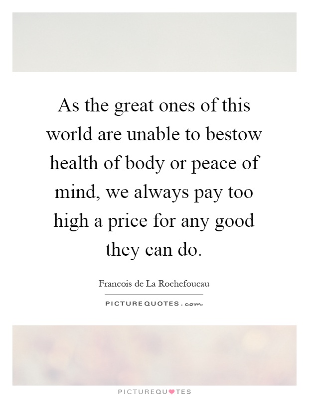 As the great ones of this world are unable to bestow health of body or peace of mind, we always pay too high a price for any good they can do Picture Quote #1