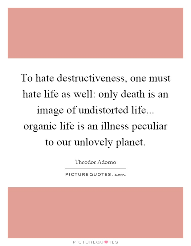 To hate destructiveness, one must hate life as well: only death is an image of undistorted life... organic life is an illness peculiar to our unlovely planet Picture Quote #1