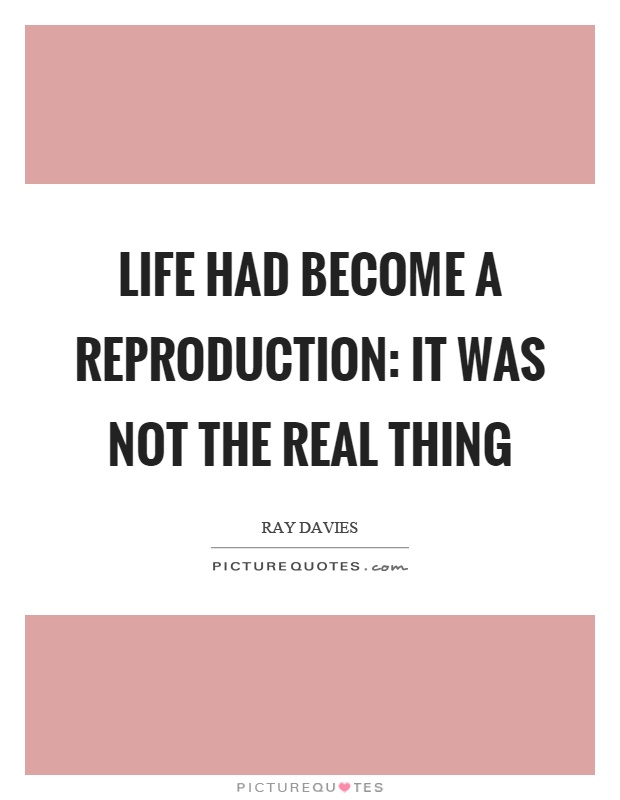 Life had become a reproduction: it was not the real thing Picture Quote #1