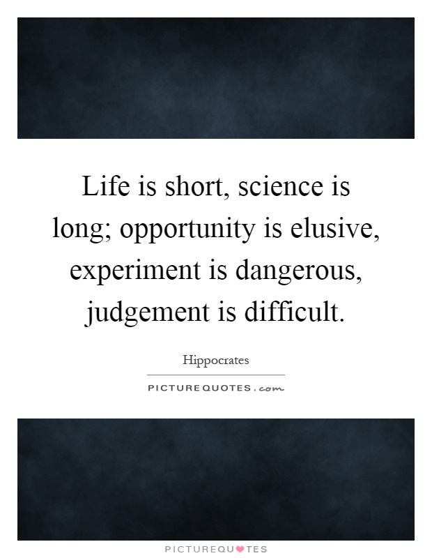 Life is short, science is long; opportunity is elusive, experiment is dangerous, judgement is difficult Picture Quote #1