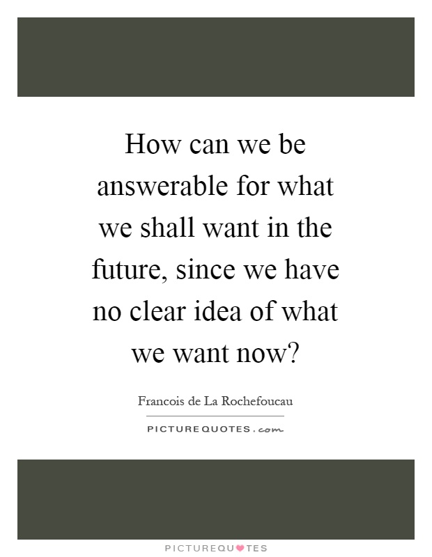 How can we be answerable for what we shall want in the future, since we have no clear idea of what we want now? Picture Quote #1