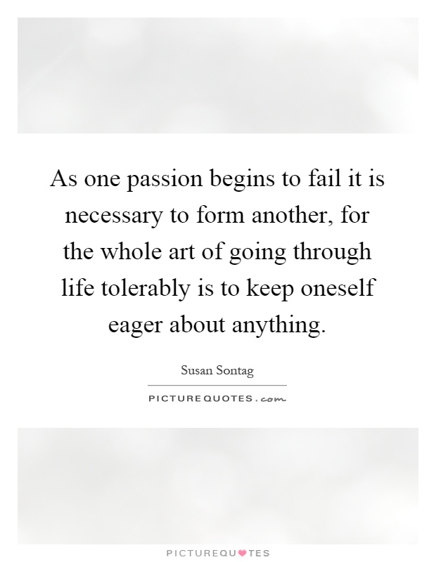 As one passion begins to fail it is necessary to form another, for the whole art of going through life tolerably is to keep oneself eager about anything Picture Quote #1