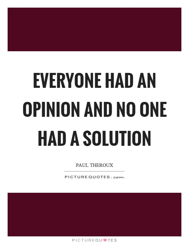 Everyone had an opinion and no one had a solution Picture Quote #1