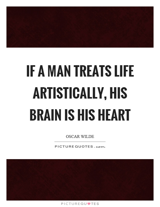 If a man treats life artistically, his brain is his heart Picture Quote #1
