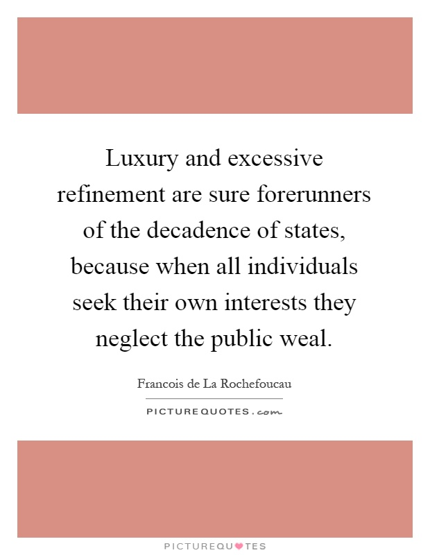Luxury and excessive refinement are sure forerunners of the decadence of states, because when all individuals seek their own interests they neglect the public weal Picture Quote #1