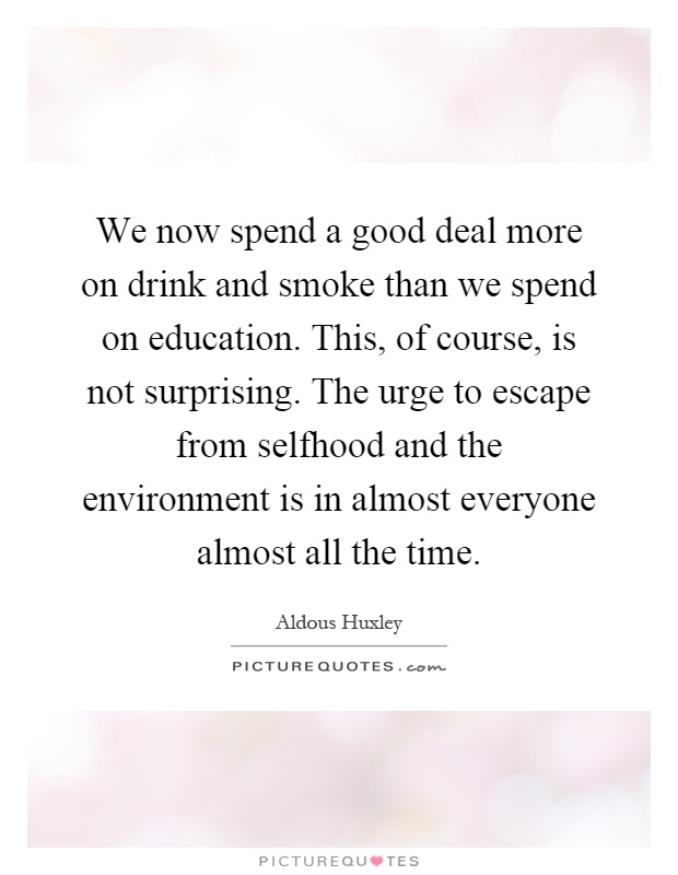 We now spend a good deal more on drink and smoke than we spend on education. This, of course, is not surprising. The urge to escape from selfhood and the environment is in almost everyone almost all the time Picture Quote #1
