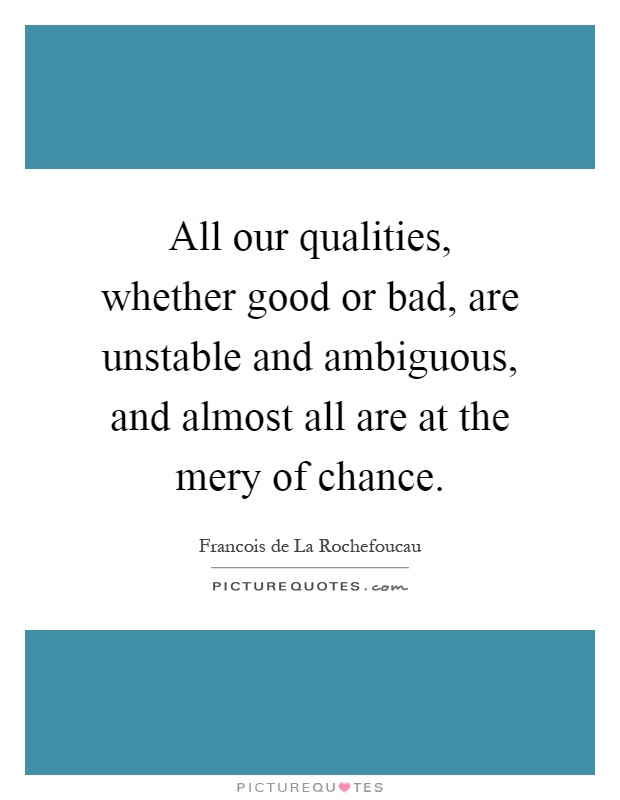 All our qualities, whether good or bad, are unstable and ambiguous, and almost all are at the mery of chance Picture Quote #1