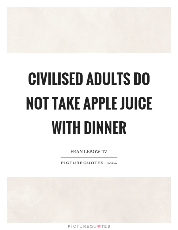 Civilised adults do not take apple juice with dinner Picture Quote #1