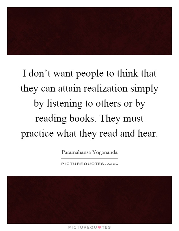 I don't want people to think that they can attain realization simply by listening to others or by reading books. They must practice what they read and hear Picture Quote #1