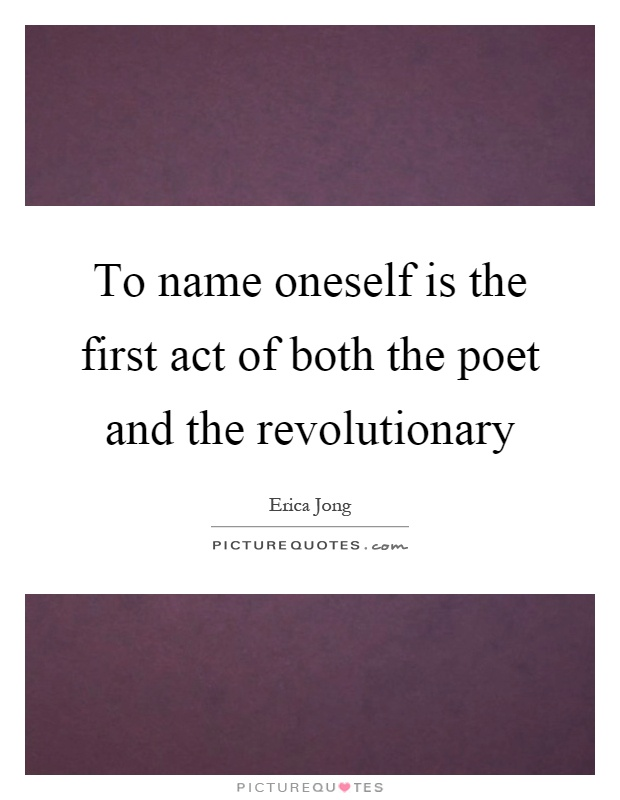 To name oneself is the first act of both the poet and the revolutionary Picture Quote #1