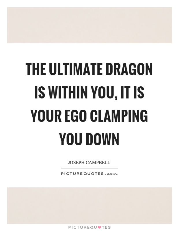 The ultimate dragon is within you, it is your ego clamping you down Picture Quote #1