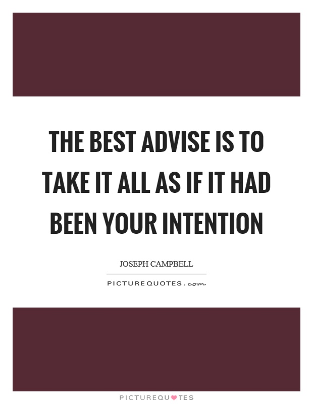 The best advise is to take it all as if it had been your intention Picture Quote #1