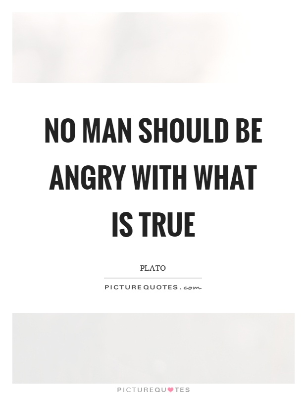 No man should be angry with what is true Picture Quote #1