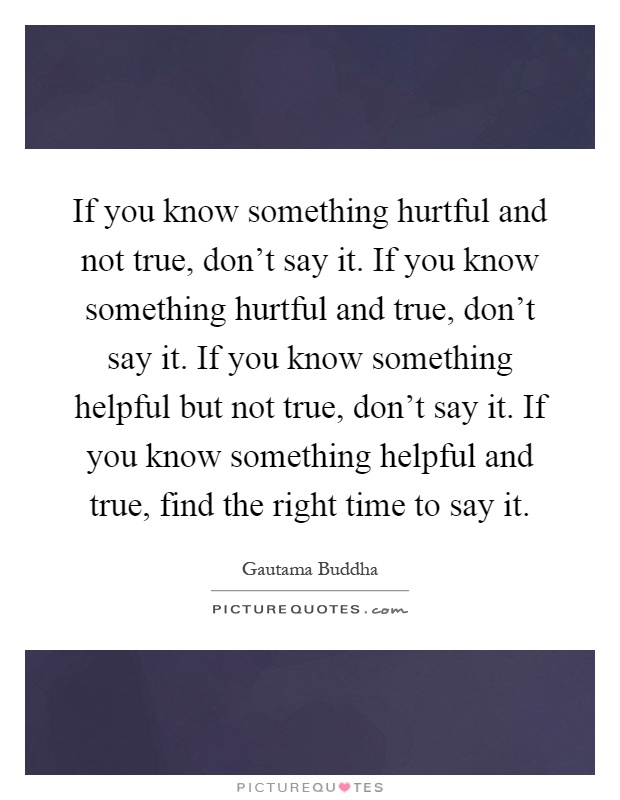 If you know something hurtful and not true, don't say it. If you know something hurtful and true, don't say it. If you know something helpful but not true, don't say it. If you know something helpful and true, find the right time to say it Picture Quote #1