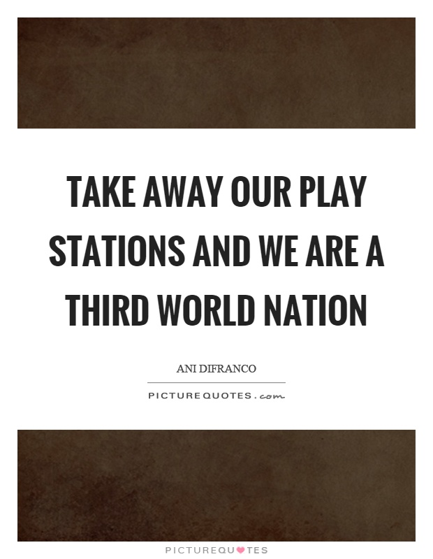 Take away our play stations and we are a third world nation Picture Quote #1