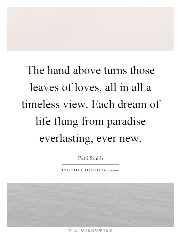 The hand above turns those leaves of loves, all in all a timeless view. Each dream of life flung from paradise everlasting, ever new Picture Quote #1