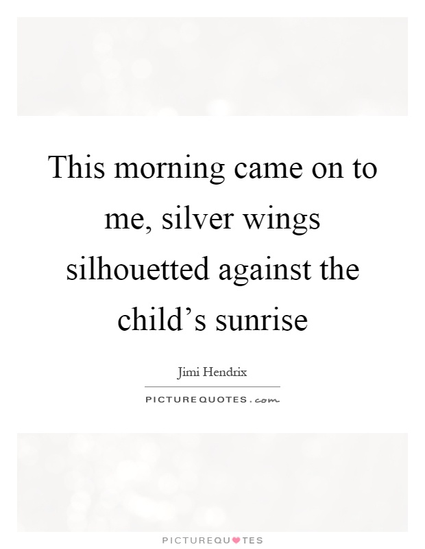 This morning came on to me, silver wings silhouetted against the child's sunrise Picture Quote #1