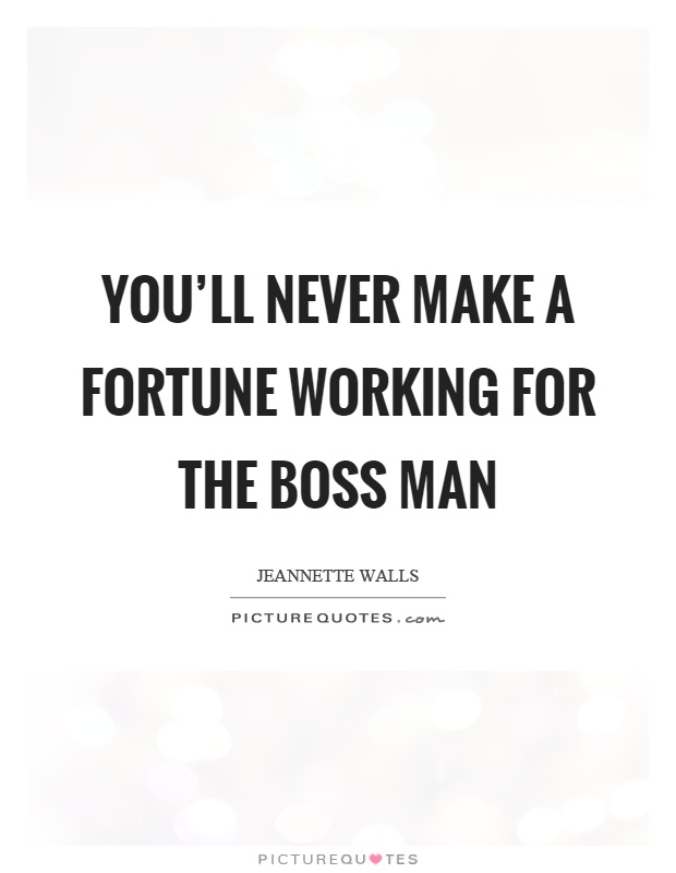 You Ll Never Make A Fortune Working For The Boss Man