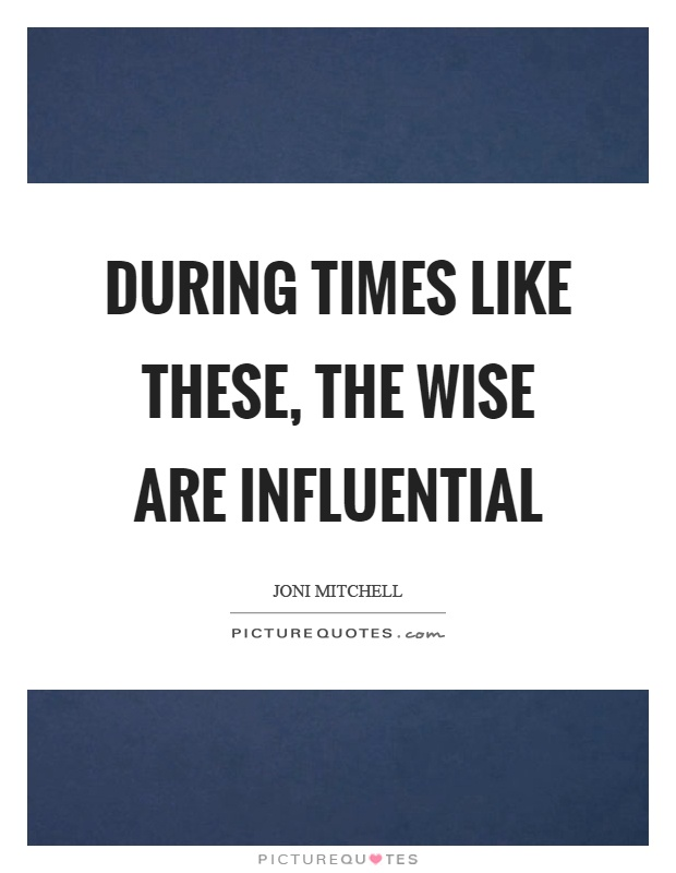 During times like these, the wise are influential Picture Quote #1
