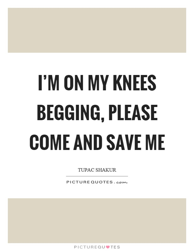 I'm on my knees begging, please come and save me Picture Quote #1