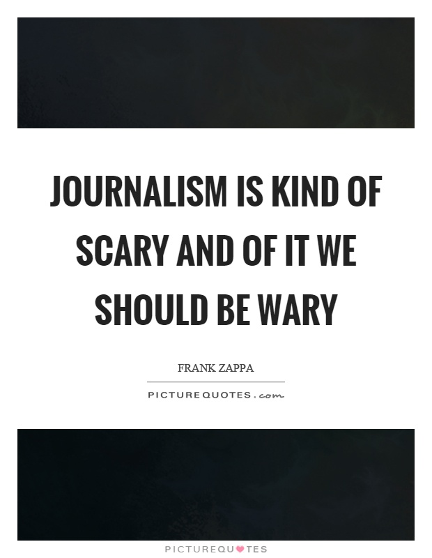 Journalism is kind of scary and of it we should be wary Picture Quote #1