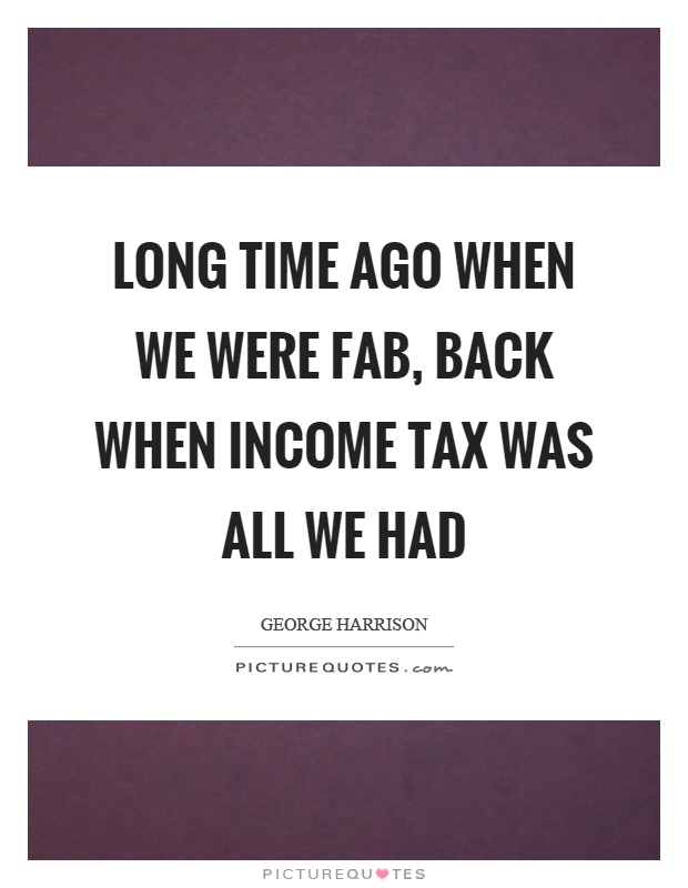 Long time ago when we were fab, back when income tax was all we had Picture Quote #1
