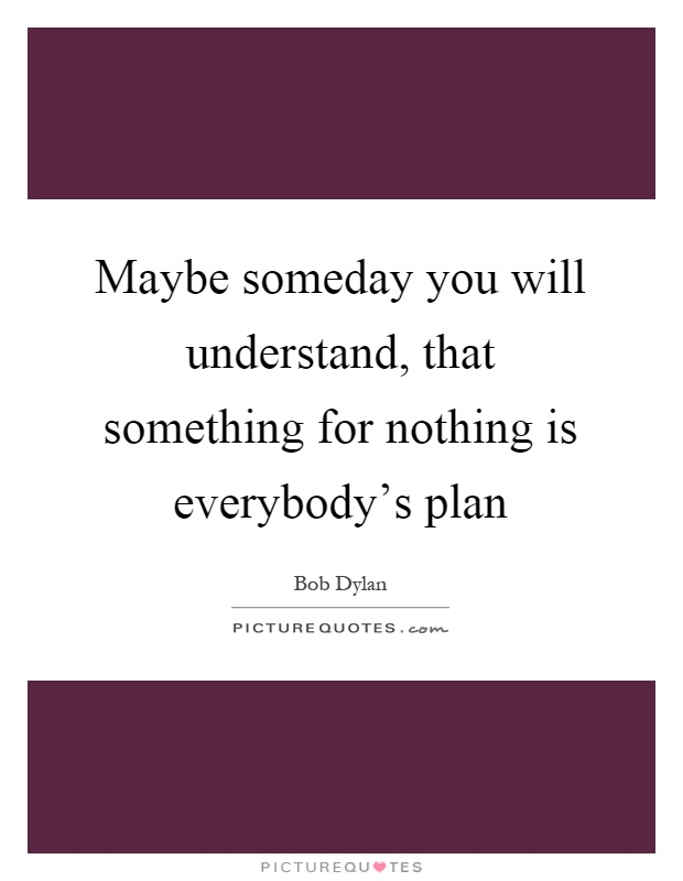 Maybe someday you will understand, that something for nothing is everybody's plan Picture Quote #1