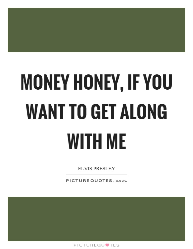 Money honey, if you want to get along with me Picture Quote #1