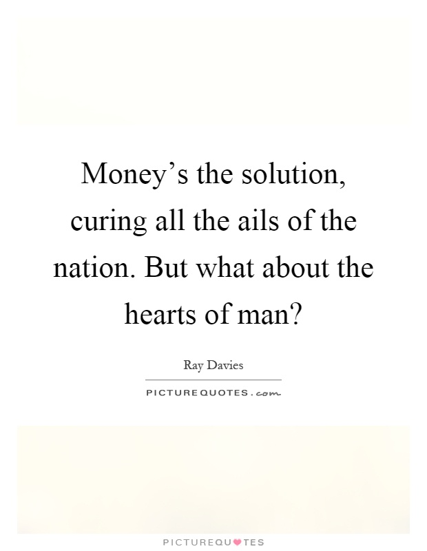 Money's the solution, curing all the ails of the nation. But what about the hearts of man? Picture Quote #1