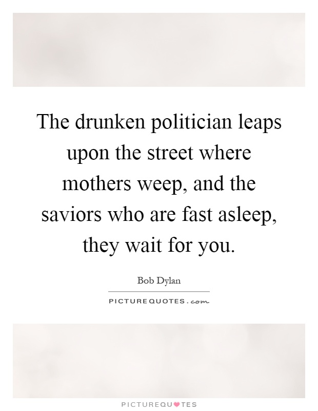 The drunken politician leaps upon the street where mothers weep, and the saviors who are fast asleep, they wait for you Picture Quote #1