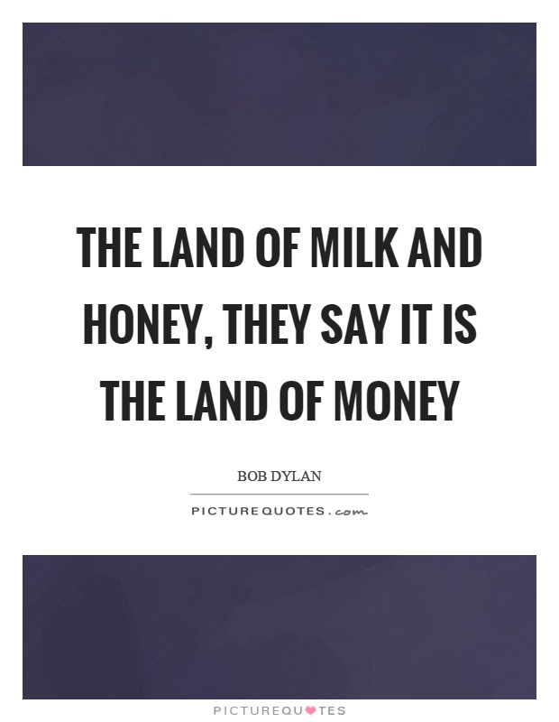 The land of milk and honey, they say it is the land of money Picture Quote #1